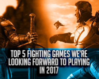 Top 5 Fighting Games We're Looking Forward to playing in 2017